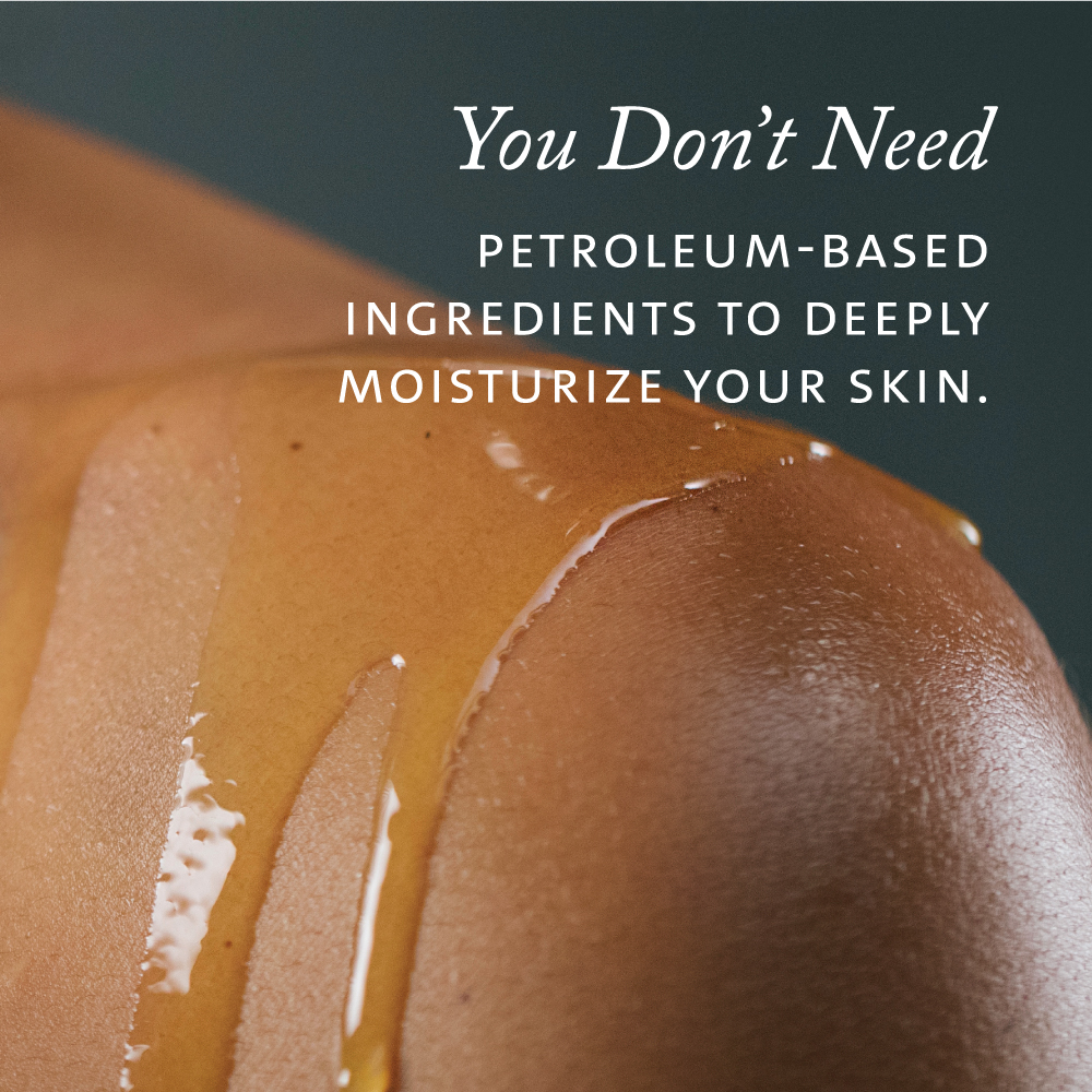 You don't need petroleum-based ingredients to deepy moisturize your skin.
