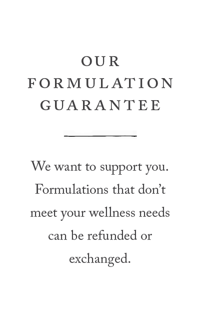 Our formulation guarantee, formulations that don't meet your wellness needs can be refunded or exchanged