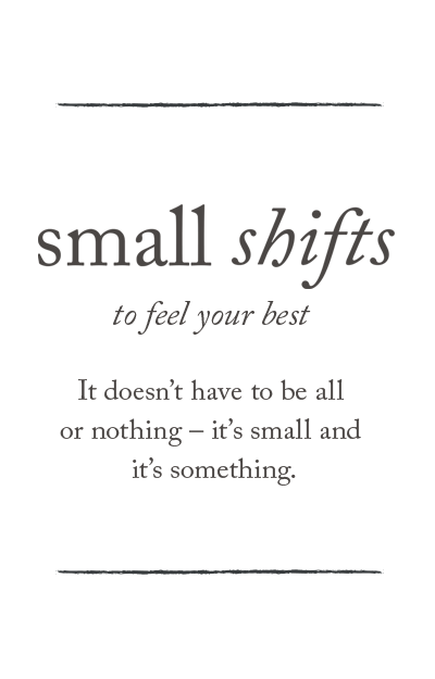 Small shifts to feel your best - it doesn't have to be all or nothing - it's small and it's something